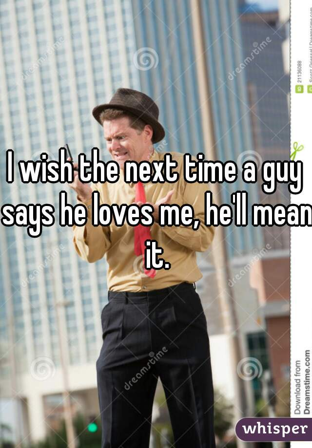 I wish the next time a guy says he loves me, he'll mean it.