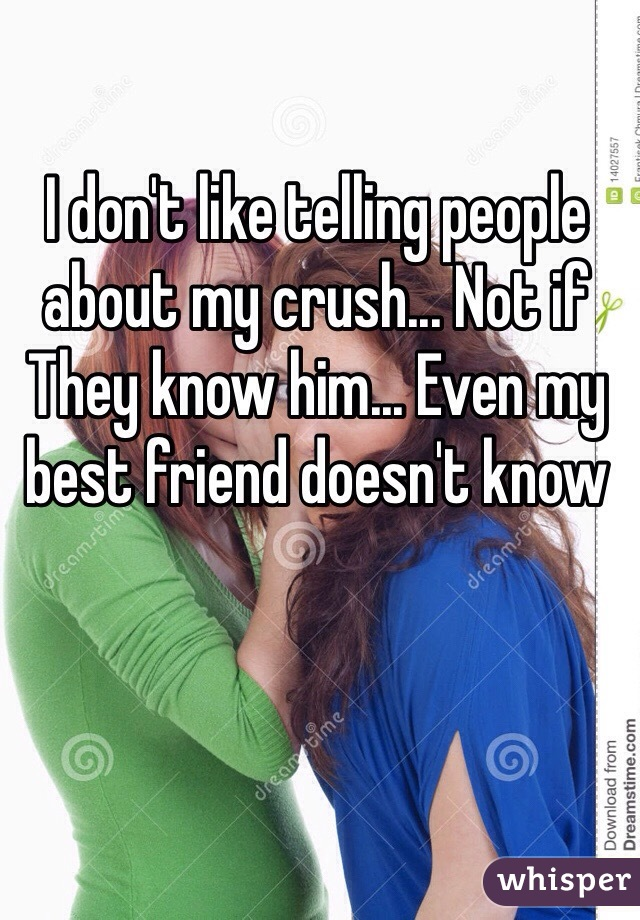 I don't like telling people about my crush... Not if They know him... Even my best friend doesn't know
