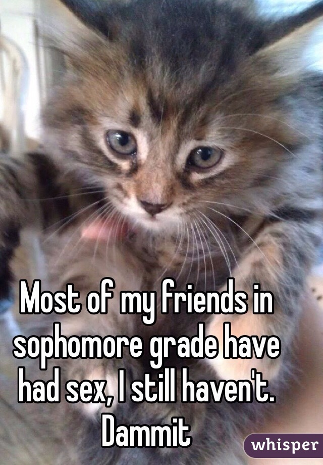 Most of my friends in sophomore grade have had sex, I still haven't. Dammit
