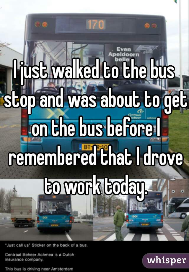 I just walked to the bus stop and was about to get on the bus before I remembered that I drove to work today.