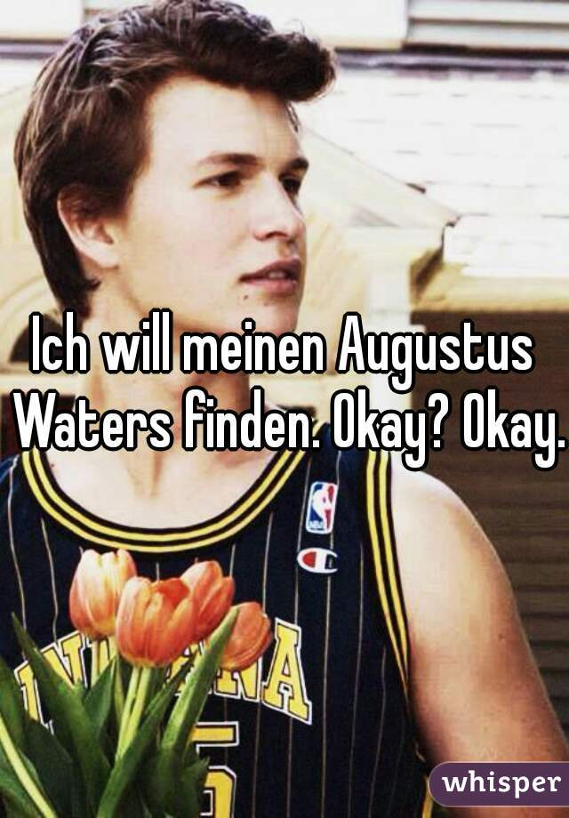 Ich will meinen Augustus Waters finden. Okay? Okay.