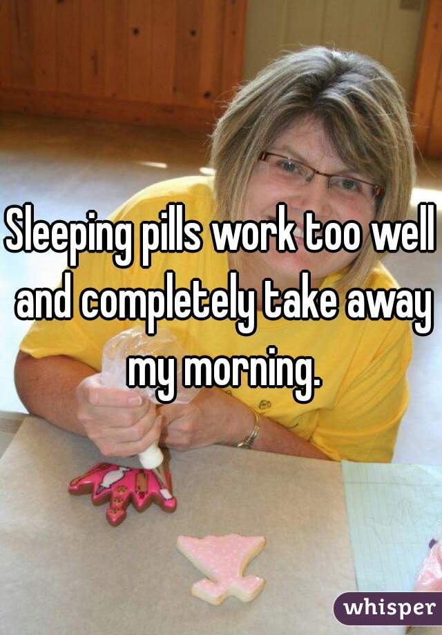 Sleeping pills work too well and completely take away my morning.