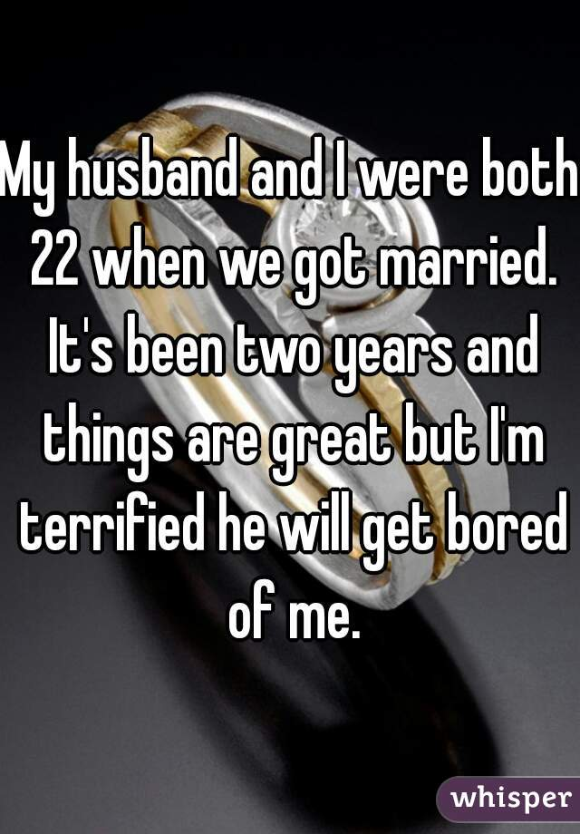 My husband and I were both 22 when we got married. It's been two years and things are great but I'm terrified he will get bored of me.