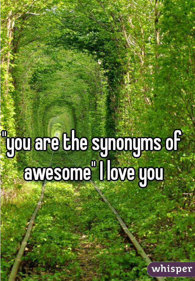 """""""you are the synonyms of awesome"""" I love you"""