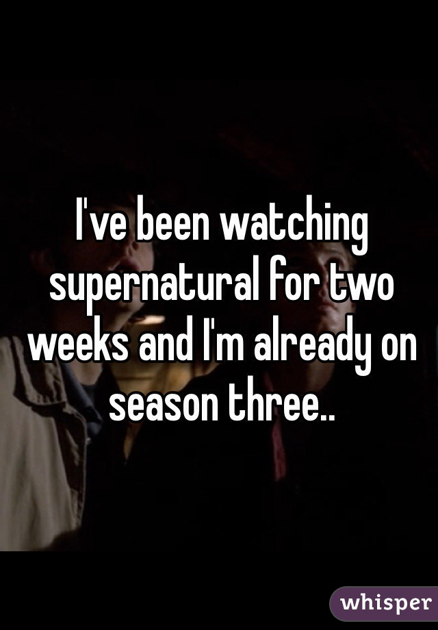 I've been watching supernatural for two weeks and I'm already on season three..
