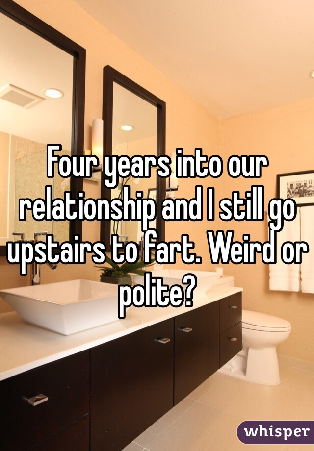 Four years into our relationship and I still go upstairs to fart. Weird or polite?