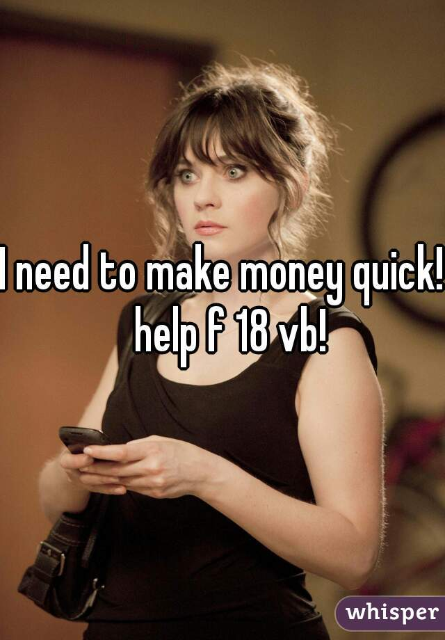 I need to make money quick!  help f 18 vb!