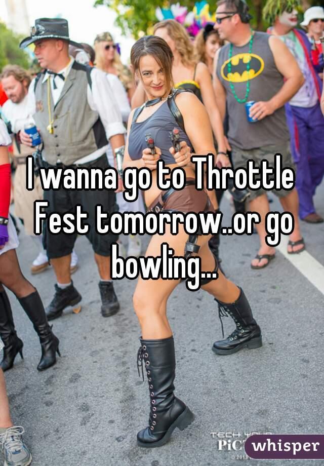 I wanna go to Throttle Fest tomorrow..or go bowling...