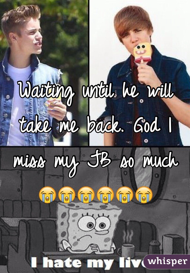 Waiting until he will take me back. God I miss my JB so much 😭😭😭😭😭😭