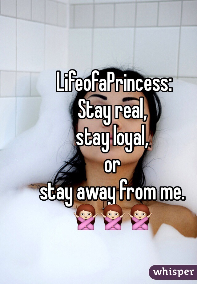 LifeofaPrincess:  Stay real,  stay loyal,  or  stay away from me. 🙅🙅🙅