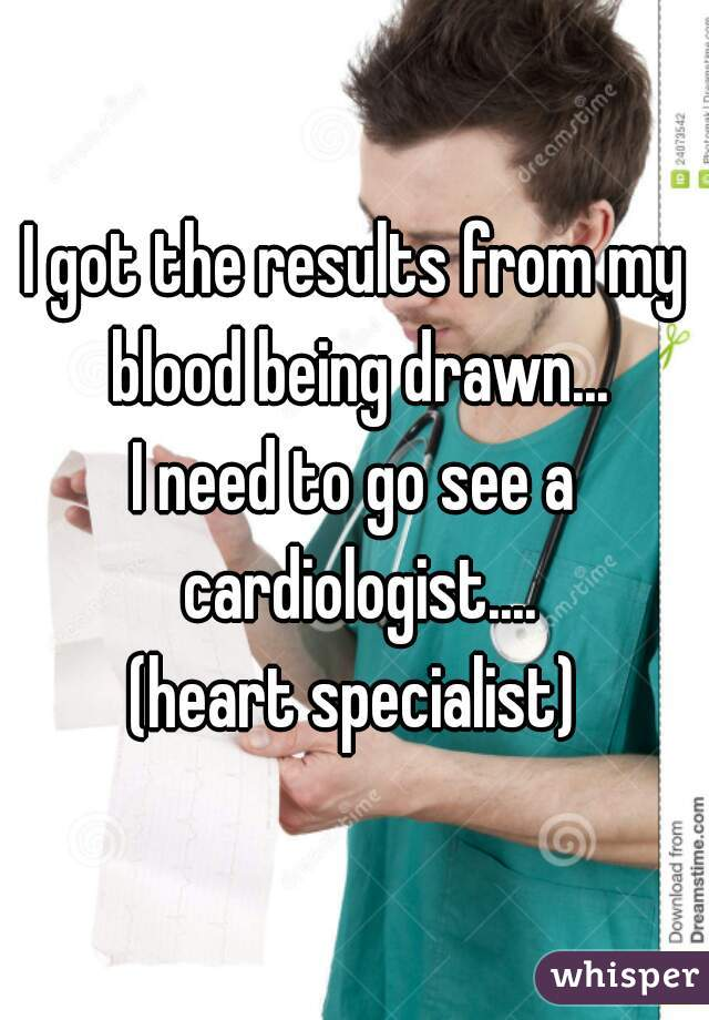 I got the results from my blood being drawn... I need to go see a cardiologist.... (heart specialist)