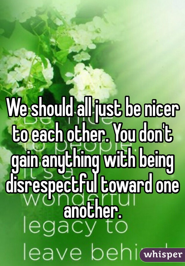 We should all just be nicer to each other. You don't gain anything with being disrespectful toward one another.