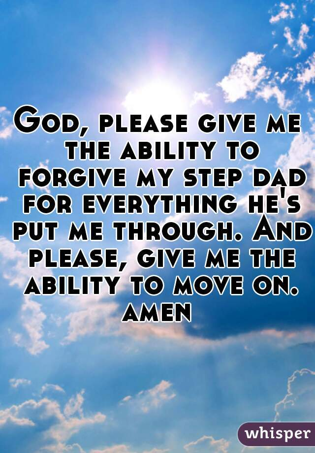 God, please give me the ability to forgive my step dad for everything he's put me through. And please, give me the ability to move on. amen