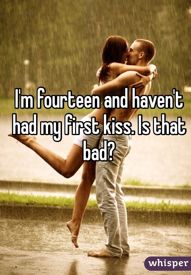 I'm fourteen and haven't had my first kiss. Is that bad?