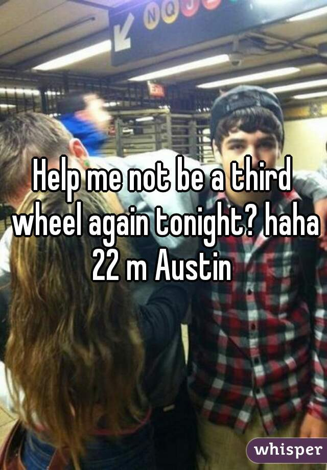 Help me not be a third wheel again tonight? haha 22 m Austin