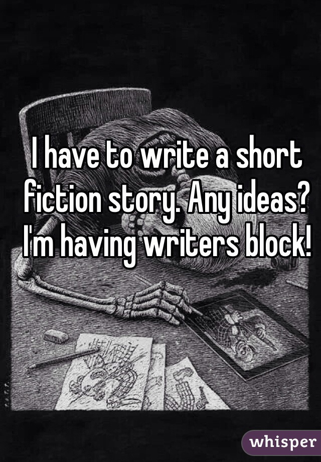 I have to write a short fiction story. Any ideas? I'm having writers block!