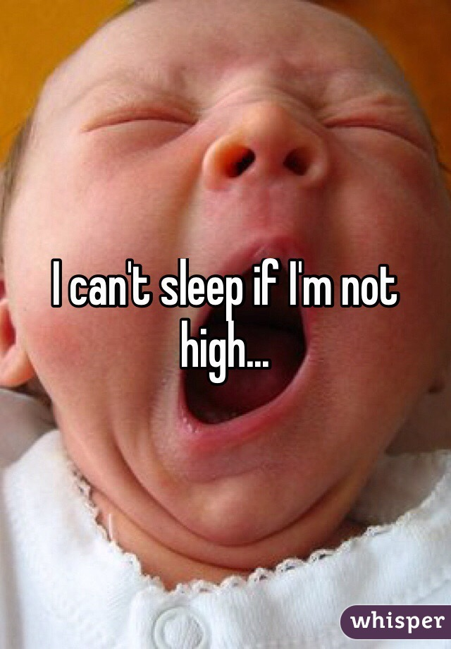 I can't sleep if I'm not high...