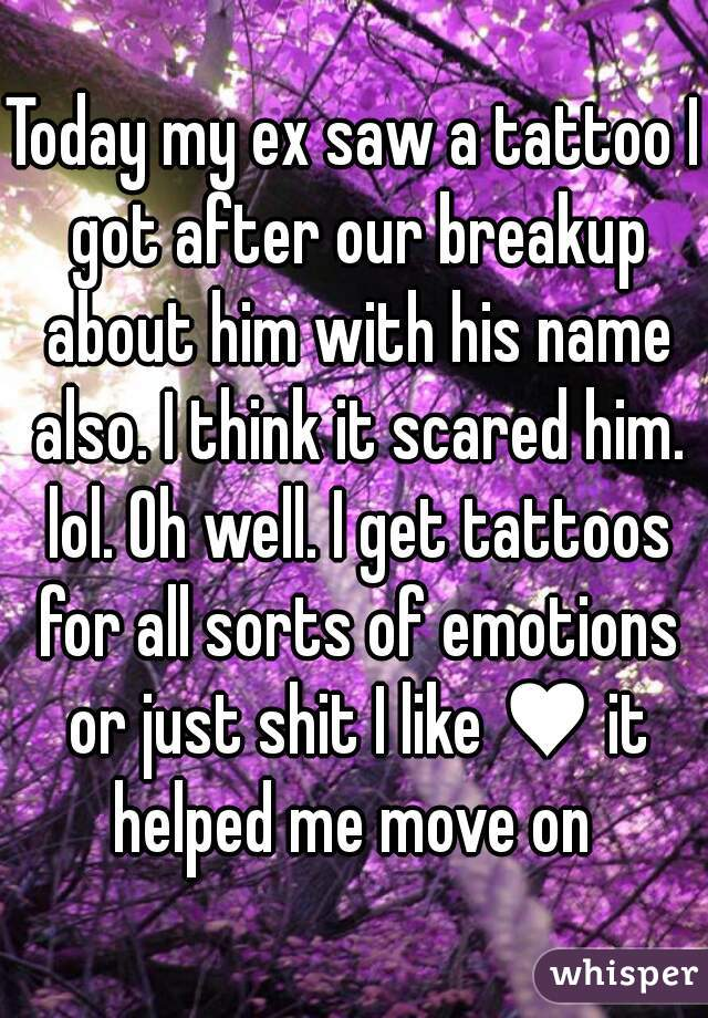 Today my ex saw a tattoo I got after our breakup about him with his name also. I think it scared him. lol. Oh well. I get tattoos for all sorts of emotions or just shit I like ♥ it helped me move on