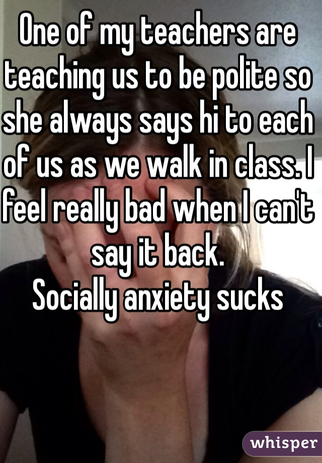 One of my teachers are teaching us to be polite so she always says hi to each of us as we walk in class. I feel really bad when I can't say it back. Socially anxiety sucks