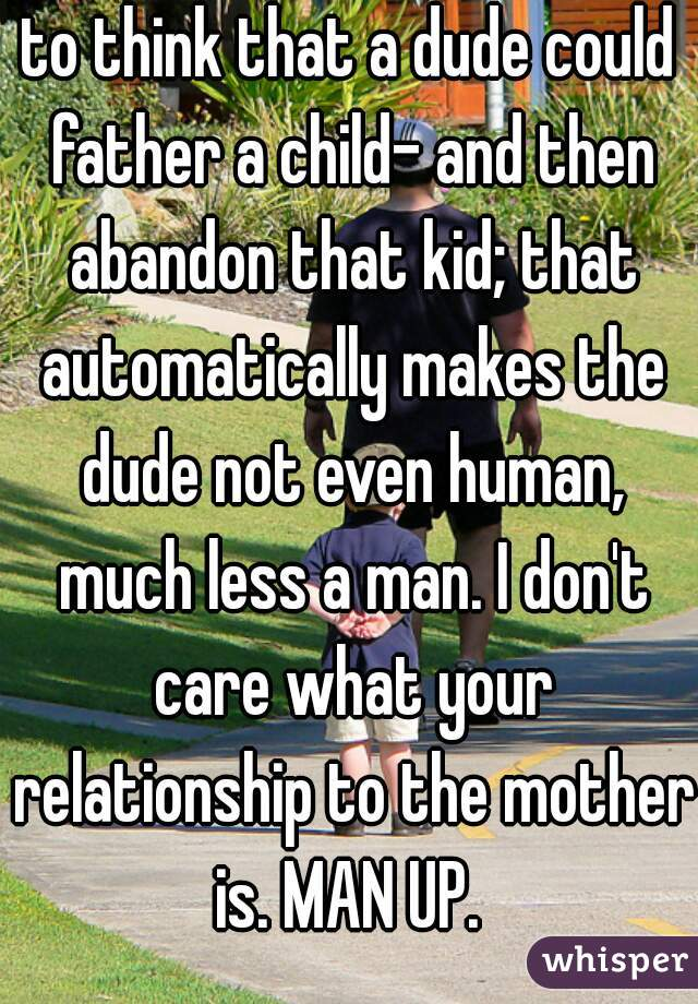 to think that a dude could father a child- and then abandon that kid; that automatically makes the dude not even human, much less a man. I don't care what your relationship to the mother is. MAN UP.
