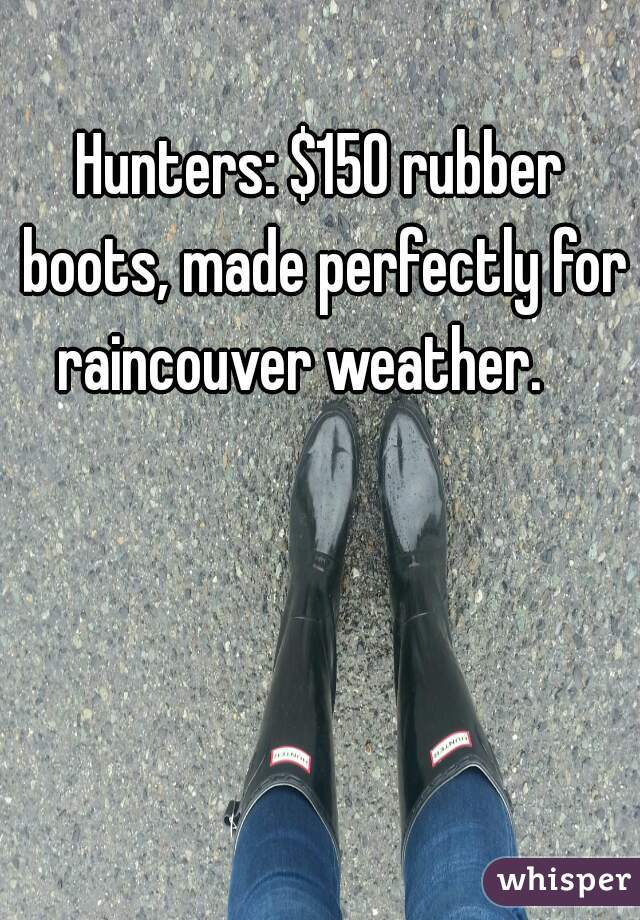 Hunters: $150 rubber boots, made perfectly for raincouver weather.