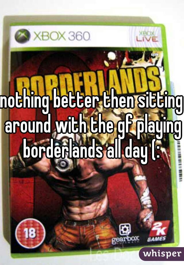 nothing better then sitting around with the gf playing borderlands all day (: