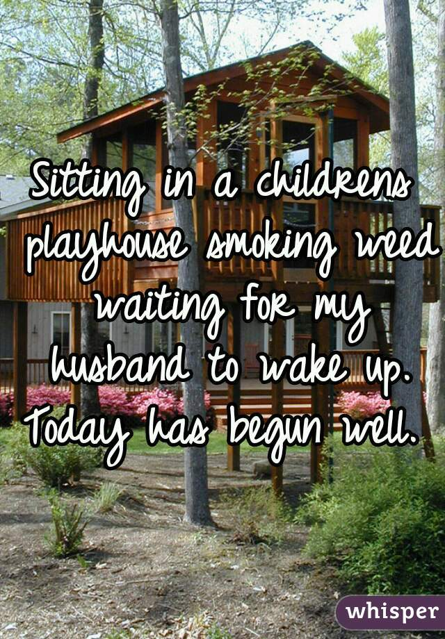 Sitting in a childrens playhouse smoking weed waiting for my husband to wake up. Today has begun well.
