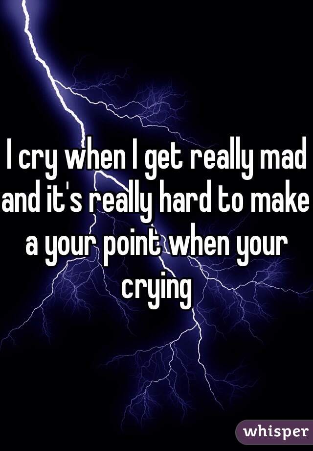 I cry when I get really mad and it's really hard to make a your point when your crying