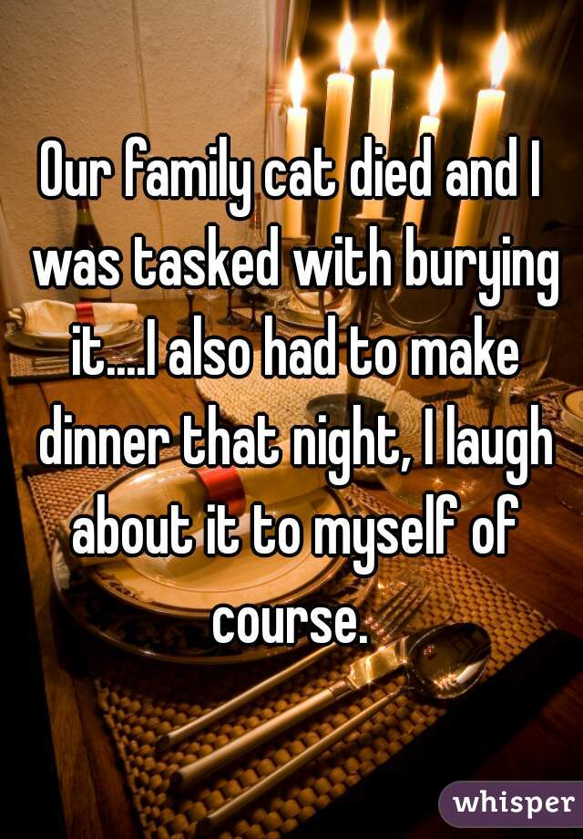 Our family cat died and I was tasked with burying it....I also had to make dinner that night, I laugh about it to myself of course.