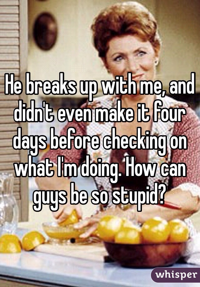 He breaks up with me, and didn't even make it four days before checking on what I'm doing. How can guys be so stupid?
