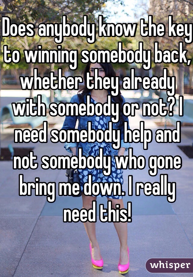 Does anybody know the key to winning somebody back, whether they already with somebody or not? I need somebody help and not somebody who gone bring me down. I really need this!