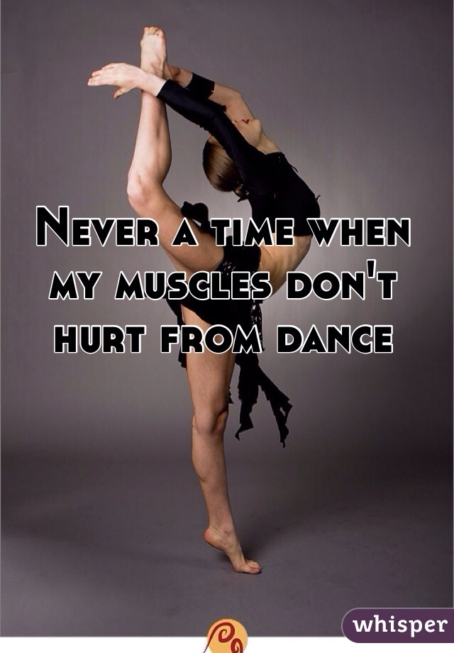 Never a time when my muscles don't hurt from dance