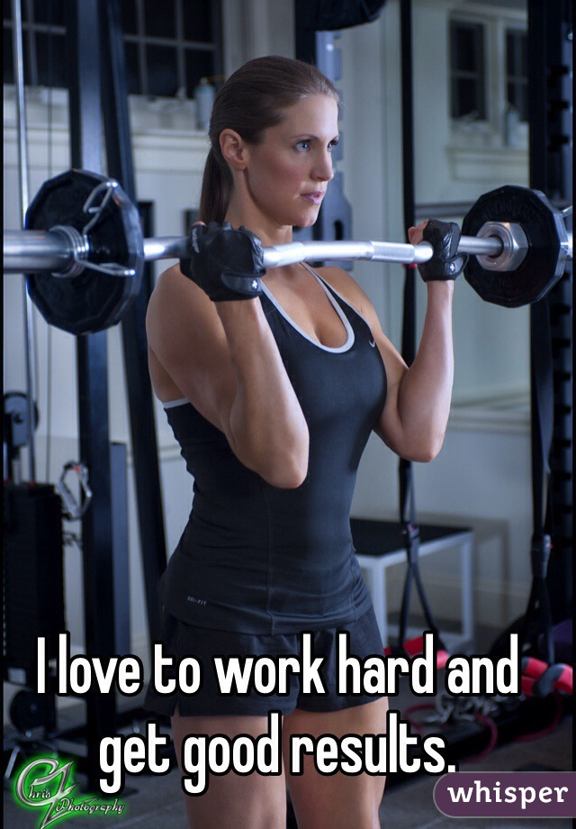I love to work hard and get good results.