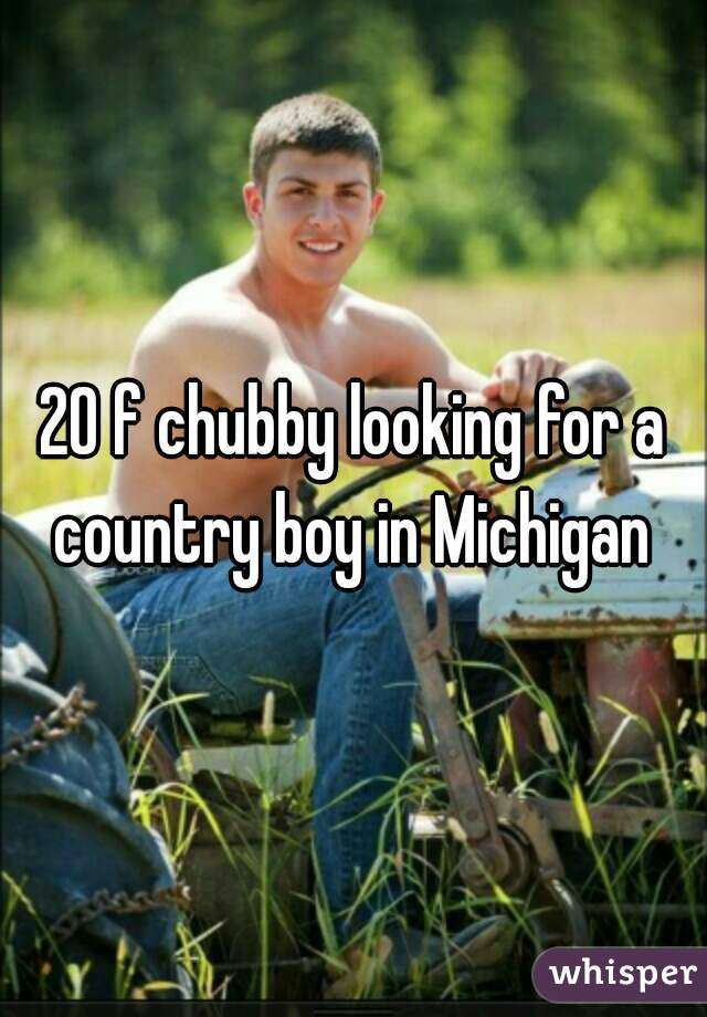 20 f chubby looking for a country boy in Michigan