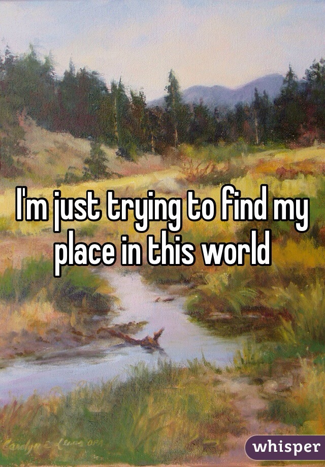 I'm just trying to find my place in this world
