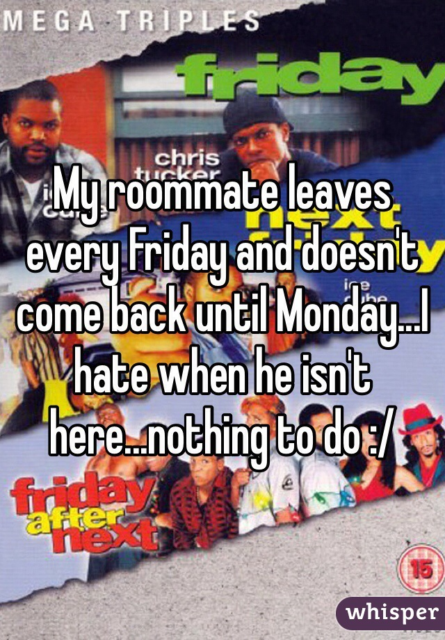 My roommate leaves every Friday and doesn't come back until Monday...I hate when he isn't here...nothing to do :/