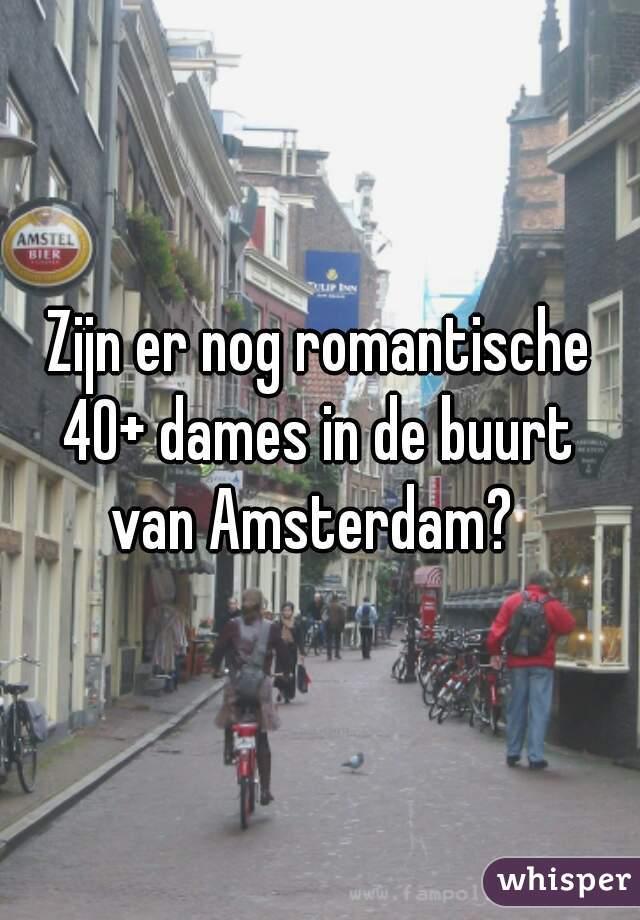 Zijn er nog romantische  40+ dames in de buurt  van Amsterdam?