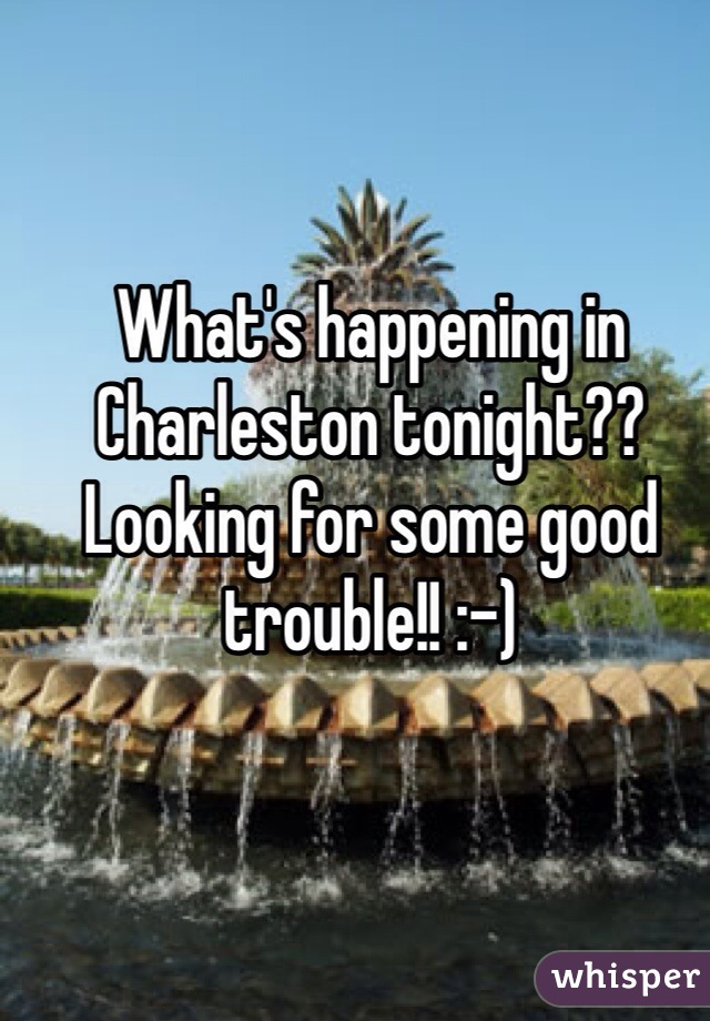 What's happening in Charleston tonight?? Looking for some good trouble!! :-)