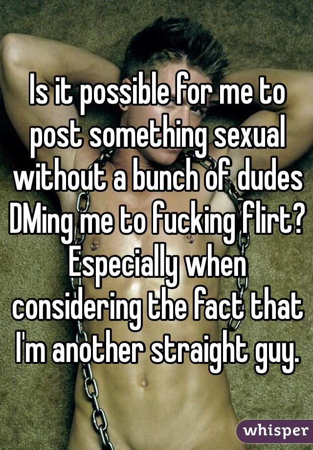 Is it possible for me to post something sexual without a bunch of dudes DMing me to fucking flirt? Especially when  considering the fact that I'm another straight guy.