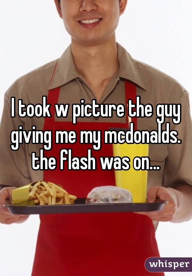 I took w picture the guy giving me my mcdonalds. the flash was on...