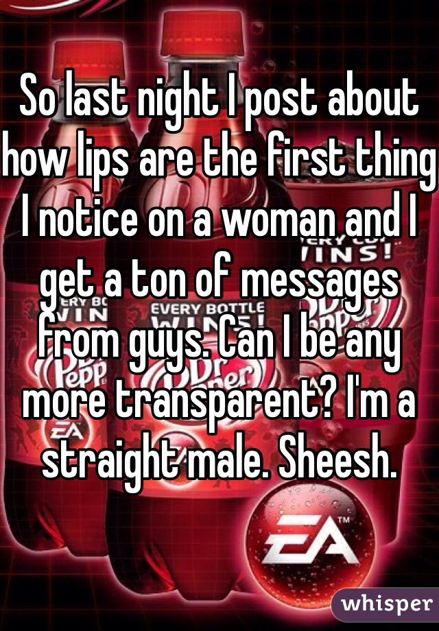 So last night I post about how lips are the first thing I notice on a woman and I get a ton of messages from guys. Can I be any more transparent? I'm a straight male. Sheesh.