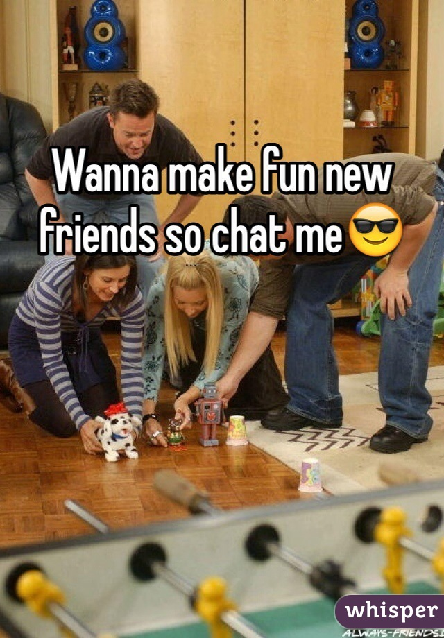Wanna make fun new friends so chat me😎