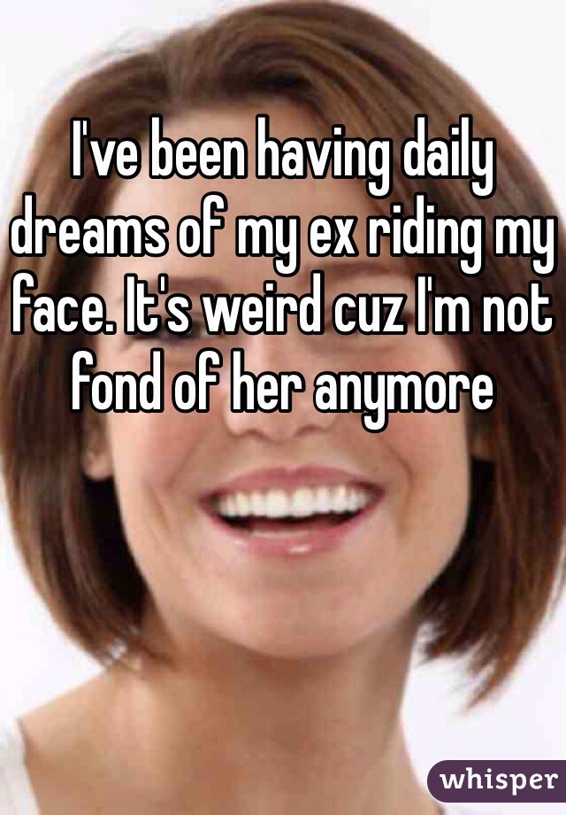 I've been having daily dreams of my ex riding my face. It's weird cuz I'm not fond of her anymore