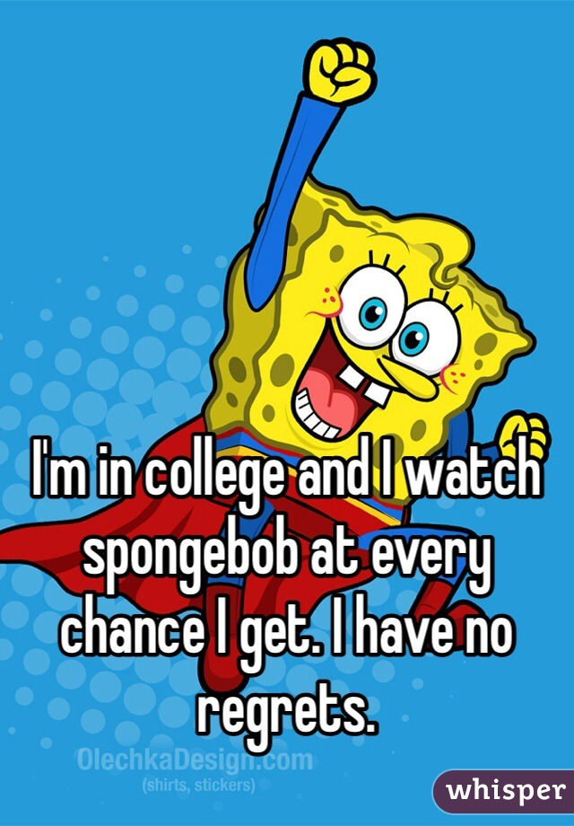 I'm in college and I watch spongebob at every chance I get. I have no regrets.