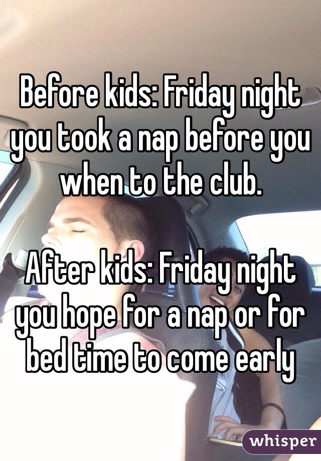 Before kids: Friday night you took a nap before you when to the club.  After kids: Friday night you hope for a nap or for bed time to come early
