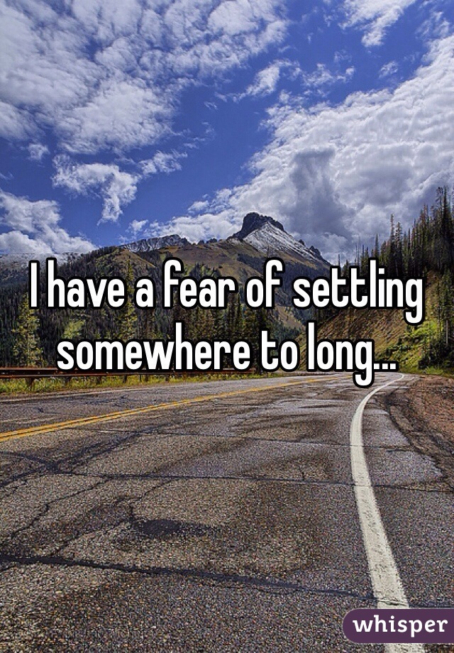 I have a fear of settling somewhere to long...