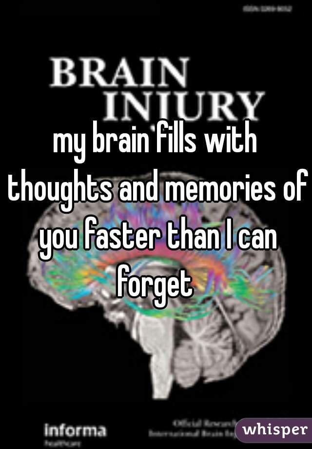 my brain fills with thoughts and memories of you faster than I can forget