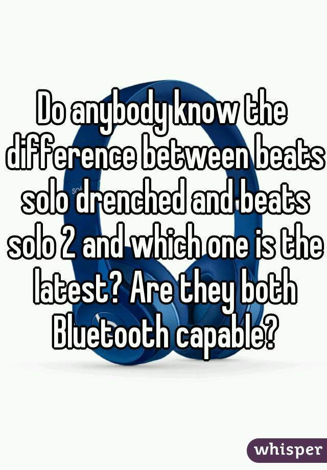Do anybody know the difference between beats solo drenched and beats solo 2 and which one is the latest? Are they both Bluetooth capable?