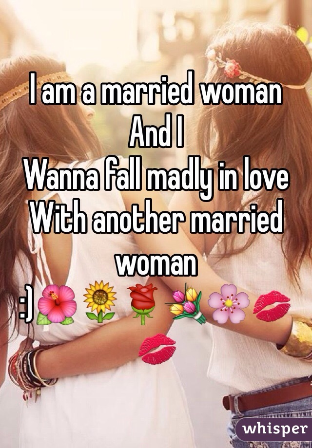 I am a married woman And I  Wanna fall madly in love  With another married woman :)🌺🌻🌹💐🌸💋💋
