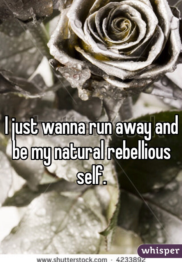 I just wanna run away and be my natural rebellious self.